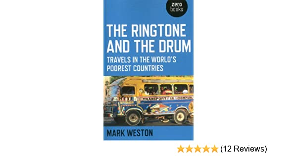 The Ringtone And The Drum Travels In The Worlds Poorest Countries Mark Weston 9781780995861 Amazon Com Books