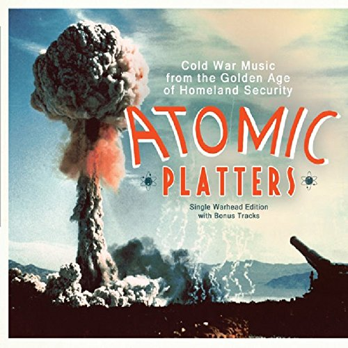 Atomic Platters: Cold War Music From The Golden Age Of Homeland Security - Single Warhead Edition With Bonus Tracks -