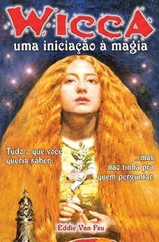 Wicca - Uma Iniciação à Magia por [Van Feu, Eddie]