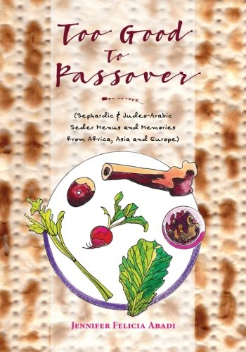 Too Good To Passover: Sephardic & Judeo-Arabic Seder Menus and Memories from Africa, Asia and Europe by Jennifer Felicia Abadi