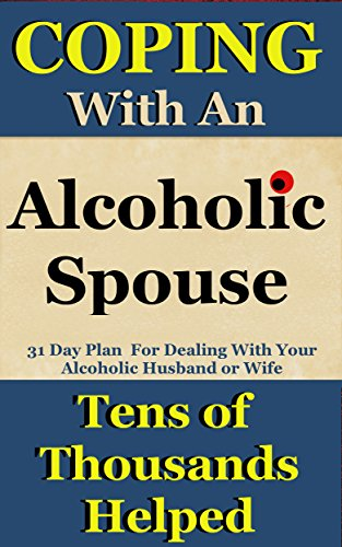 Alcoholic Spouse: Coping With An Alcoholic Husband or Wife (Coping With Alcoholism and Substance Abuse Book 3)