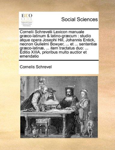 Cornelii Schrevelii Lexicon manuale græco-latinum & latino-græcum: studio atque opera Josephi Hill, Johannis Entick, necnon Gulielmi Bowyer, ... et ... multo auctior et emen (Latin Edition)