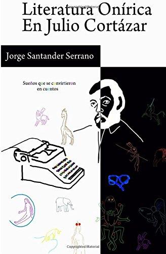 Literatura Onirica en Julio Cortazar: Sueños que se convirtieron en cuentos (Spanish Edition) [Mr Jorge Manuel Santander] (Tapa Blanda)