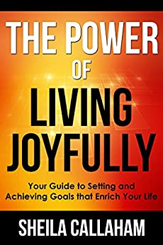 The Power of Living Joyfully: Your Guide to Setting and Achieving Goals that Enrich Your Life by [Callaham, Sheila]