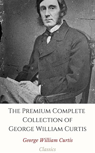 The Premium Complete Collection of George William Curtis (Annotated): (Collection Includes Literary and Social Essays, Prue and I, The Potiphar Papers, Trumps, From the Easy Chair, & More)