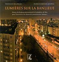 Lumières sur la banlieue : Histoire du Syndicat intercommunal de la périphérie de Paris pour l'électricité et les réseaux de communication (SIPPEREC) par Emmanuel Bellanger
