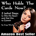 Who Holds the Cards Now?: 5 Lethal Steps to Win His Heart and Get Him to Commit | Gregg Michaelsen