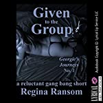 Given to the Group: A Reluctant Gangbang Short: Georgie's Journeys, Book 1 | Regina Ransom