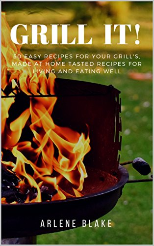 GRILL IT! 50 Easy Recipes For Your Grill's, Made At Home Tasted Recipes For Living and Eating Well (Griil IT! Book 1) by Arlene  Blake