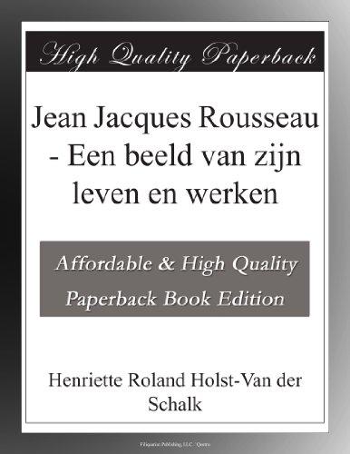 Jean Jacques Rousseau - Een beeld van zijn leven en werken (Dutch Edition) ()