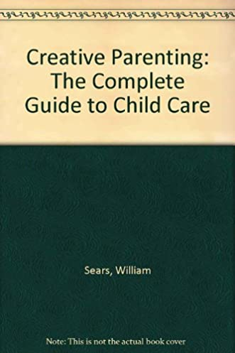 creative parenting the complete guide to child care william sears rh amazon com Car Care Guide New Dog Care Guide