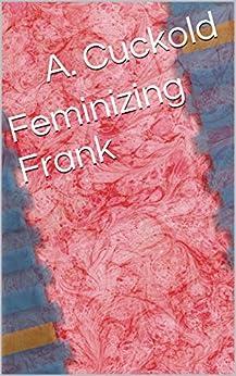 Feminizing Frank by [Cuckold, A.]