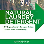 Natural Laundry Detergent: DIY Organic Laundry Detergent Recipes to Clean Better & Save Money: House Cleaning Guide, Book 1 | Kate Anderson