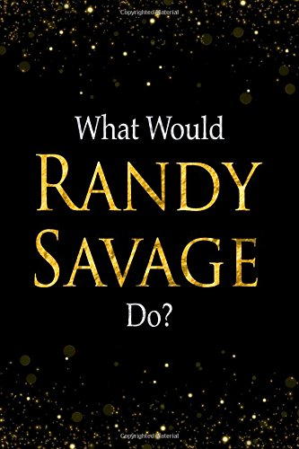 Read Online What Would Randy Savage Do?: Black and Gold Randy Savage Notebook pdf
