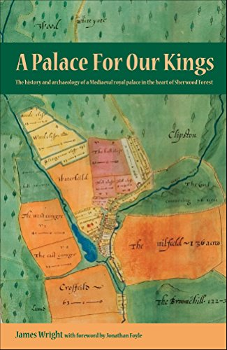 A Palace For Our Kings: The history and archaeology of a Mediaeval royal palace in the heart of Sherwood Forest by [Wright, James]