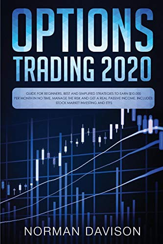 Options Trading 2020: Guide for Beginners. Best and Simplified Strategies to Earn $10,000 per Month in no Time, Manage…