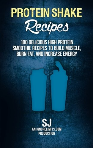 Protein Shake Recipes: 100 Delicious High Protein Smoothie Recipes to Build Muscle, Burn Fat & Increase Energy
