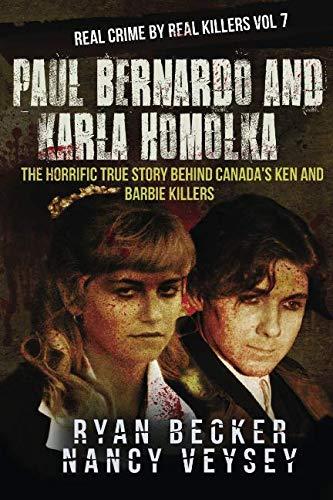 Paul Bernardo and Karla Homolka: The Horrific True Story Behind Canada's Ken and Barbie Killers (Real Crime By Real Killers) (Volume 7)