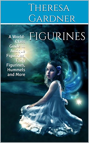 Figurines: A World-Class Guide to Antique Figurines, Fairy Figurines, Hummels and More (Figurines Antiques)