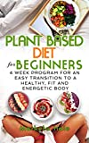 Plant Based Diet for Beginners: 4 week program for an easy transition to a healthy, fit and energetic body (Plant based cookbook, Weight Loss, Plant based nutrition, Meal plan)