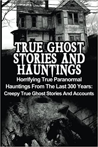 True Ghost Stories And Hauntings: Horrifying True Paranormal Hauntings From The Last 300 Years: Creepy True Ghost Stories And Accounts: Volume 3