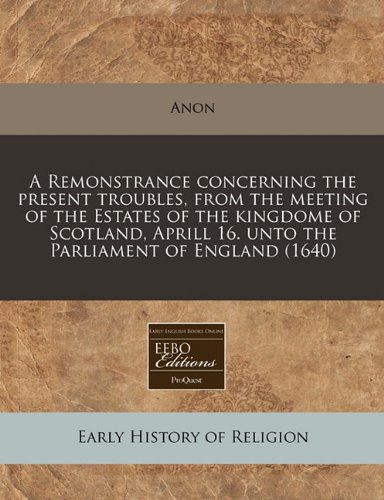 Download A Remonstrance concerning the present troubles, from the meeting of the Estates of the kingdome of Scotland, Aprill 16. unto the Parliament of England (1640) pdf