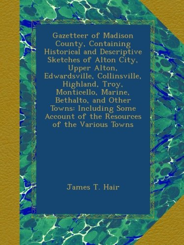 Gazetteer of Madison County, Containing Historical and Descriptive Sketches of Alton City, Upper Alton, Edwardsville, Collinsville, Highland, Troy, ... of the Various Towns (Turkish Edition)