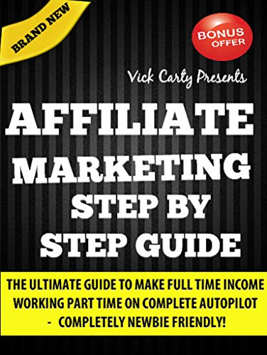 Affiliate Marketing Step By Step Guide: Learn Easy Steps To Make Full Time Income Working Part Time From Home (Affiliate Marketing, Email Marketing, Clickbank Marketing, List Building, Blogging)