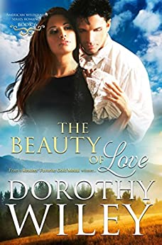 THE BEAUTY OF LOVE: An American Historical Romance (American Wilderness Series Romance Book 6) by [Wiley, Dorothy]