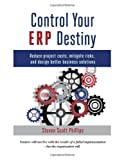 Control Your ERP Destiny : Reduce Project Costs, Mitigate Risks, and Design Better Business Solutions, Phillips, Steven S., 0615591086