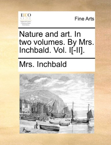 Read Online Nature and art. In two volumes. By Mrs. Inchbald. Vol. I[-II]. pdf epub
