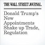 Donald Trump's New Appointments Shake up Trade, Regulation | Nick Timiraos,David Benoit,Damian Paletta