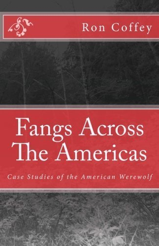 Fangs Across The Americas: Case Studies of the American Werewolf by Ron C Coffey M.ED -