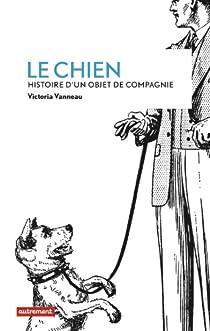 Le Chien : Histoire d'un objet de compagnie par Vanneau