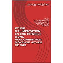 ETUDE D'ALIMENTATION EN EAU POTABLE D'UNE AGGLOMERATION  MOYENNE -ETUDE DE CAS: ETUDE D'ALIMENTATION EN EAU POTABLE D'UNE AGGLOMERATION  MOYENNE (French Edition)