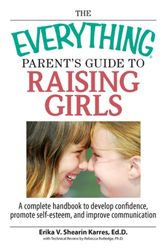 The Everything Parent's Guide to Raising Girls: A Complete Handbook to Develop Confidence, Promote Self-Esteem and Improve Communication (Everything: Parenting and Family) pdf epub