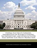 Federal Electricity Subsidies: Information on Research Funding, Tax Expenditures, and Other Activities That Support Electricity Production, , 1240714246