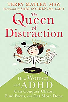 The Queen of Distraction: How Women with ADHD Can Conquer Chaos, Find Focus, and Get More Done by [Matlen, Terry]