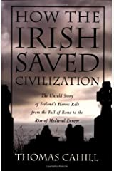 How the Irish Saved Civilization: The Untold Story of Ireland's Heroic Role from the Fall of Rome to the Rise of Medieval Europe by Thomas Cahill (1995-02-15) Paperback