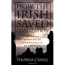 How the Irish Saved Civilization: The Untold Story of Ireland's Heroic Role from the Fall of Rome to the Rise of Medieval Europe by Thomas Cahill (1995-02-15)