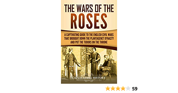 The Wars of the Roses: A Captivating Guide to the English Civil Wars That Brought down the Plantagenet Dynasty and Put the Tudors on the Throne (Captivating History)