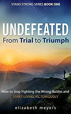 UNDEFEATED: From Trial to Triumph: How to Stop Fighting the Wrong Battles and Start Living Victoriously (Stand Strong Book 1)