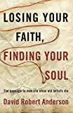Losing Your Faith, Finding Your Soul, David Robert Anderson, 0307731200