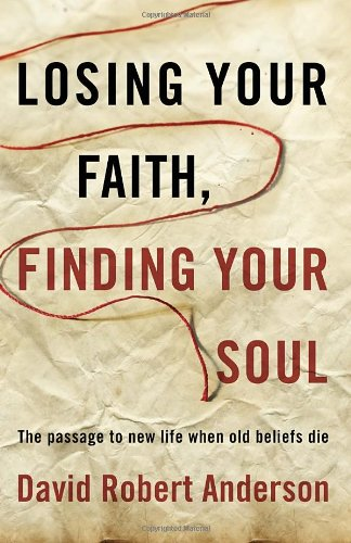 Losing Your Faith, Finding Your Soul: The Passage to New Life When Old Beliefs Die