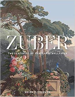 Zuber: Two Centuries of Panoramic Wallpaper: Brian Coleman, John Neitzel: 9781423649083: Amazon.com: Books