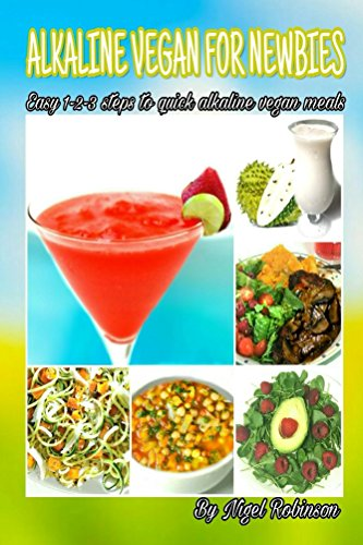 Easy 1 Step - Alkaline Vegan For Newbies: Easy 1-2-3 steps to quick alkaline vegan meals