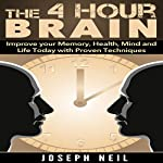 The 4 Hour Brain: Improve Your Memory, Health, Mind and Life Today with Proven Techniques | Joseph Neil