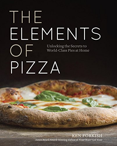 The Elements of Pizza: Unlocking the Secrets to World-Class Pies at Home by Ken Forkish