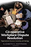 Co-Operative Workplace Dispute Resolution : Organizational Structure, Ownership, and Ideology, Hoffmann, Elizabeth A., 1409429245
