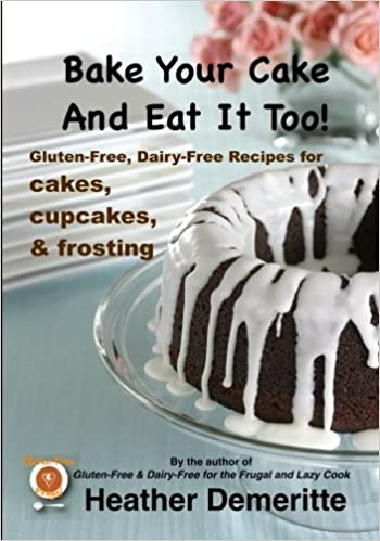 Bake Your Cake and Eat It Too!: Gluten-free and Dairy-free ...